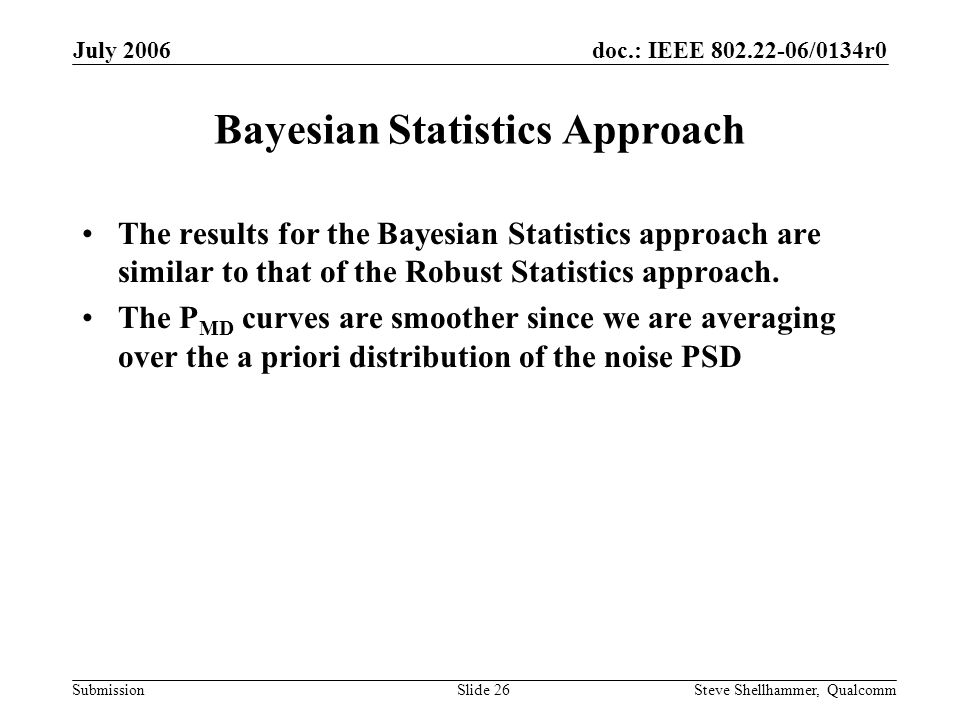 doc.: IEEE 802.22-06/0134r0 Submission July 2006 Steve Shellhammer, QualcommSlide 26 Bayesian Statistics Approach The results for the Bayesian Statistics approach are similar to that of the Robust Statistics approach.
