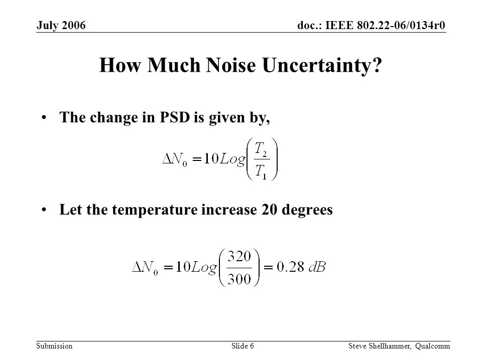 doc.: IEEE 802.22-06/0134r0 Submission July 2006 Steve Shellhammer, QualcommSlide 6 How Much Noise Uncertainty.