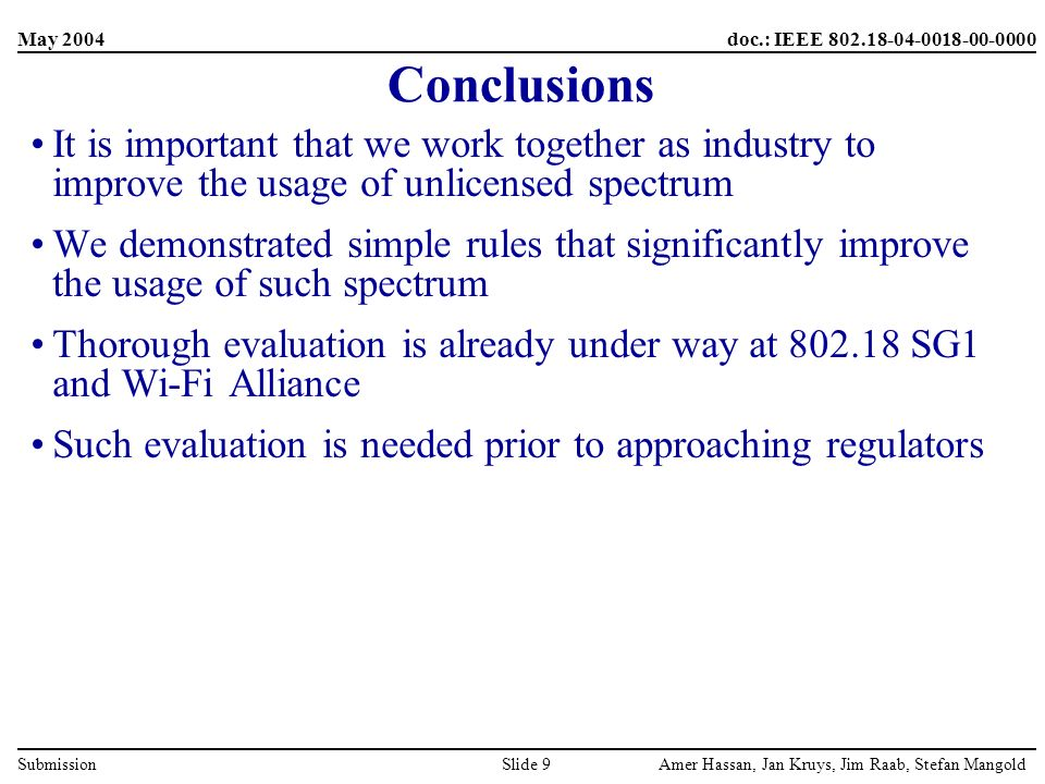 May 2004 Amer Hassan, Jan Kruys, Jim Raab, Stefan MangoldSlide 9 doc.: IEEE 802.18-04-0018-00-0000 Submission Conclusions It is important that we work together as industry to improve the usage of unlicensed spectrum We demonstrated simple rules that significantly improve the usage of such spectrum Thorough evaluation is already under way at 802.18 SG1 and Wi-Fi Alliance Such evaluation is needed prior to approaching regulators