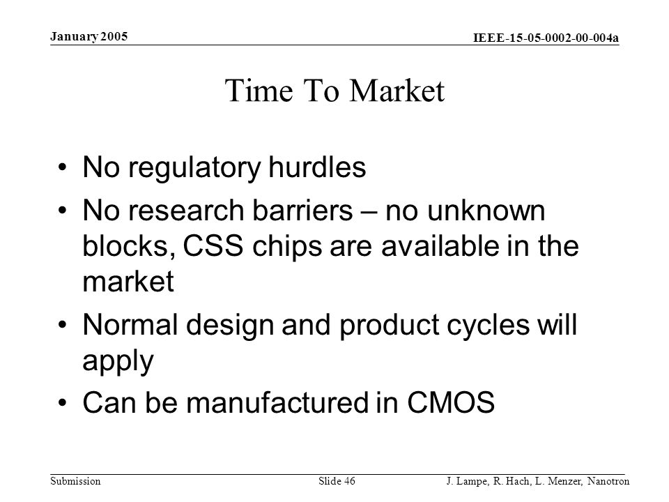 IEEE-15-05-0002-00-004a Submission January 2005 J. Lampe, R. Hach, L. Menzer, NanotronSlide 46 Time To Market No regulatory hurdles No research barrie