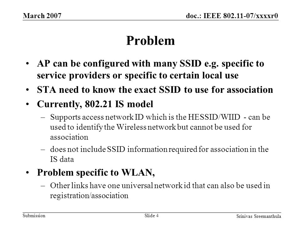 doc.: IEEE 802.11-07/xxxxr0 Submission March 2007 Srinivas Sreemanthula Slide 4 Problem AP can be configured with many SSID e.g.