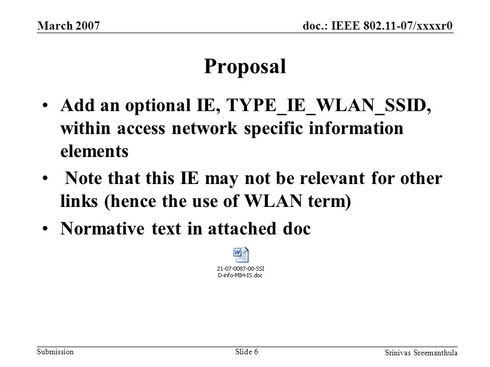 doc.: IEEE 802.11-07/xxxxr0 Submission March 2007 Srinivas Sreemanthula Slide 6 Proposal Add an optional IE, TYPE_IE_WLAN_SSID, within access network specific information elements Note that this IE may not be relevant for other links (hence the use of WLAN term) Normative text in attached doc