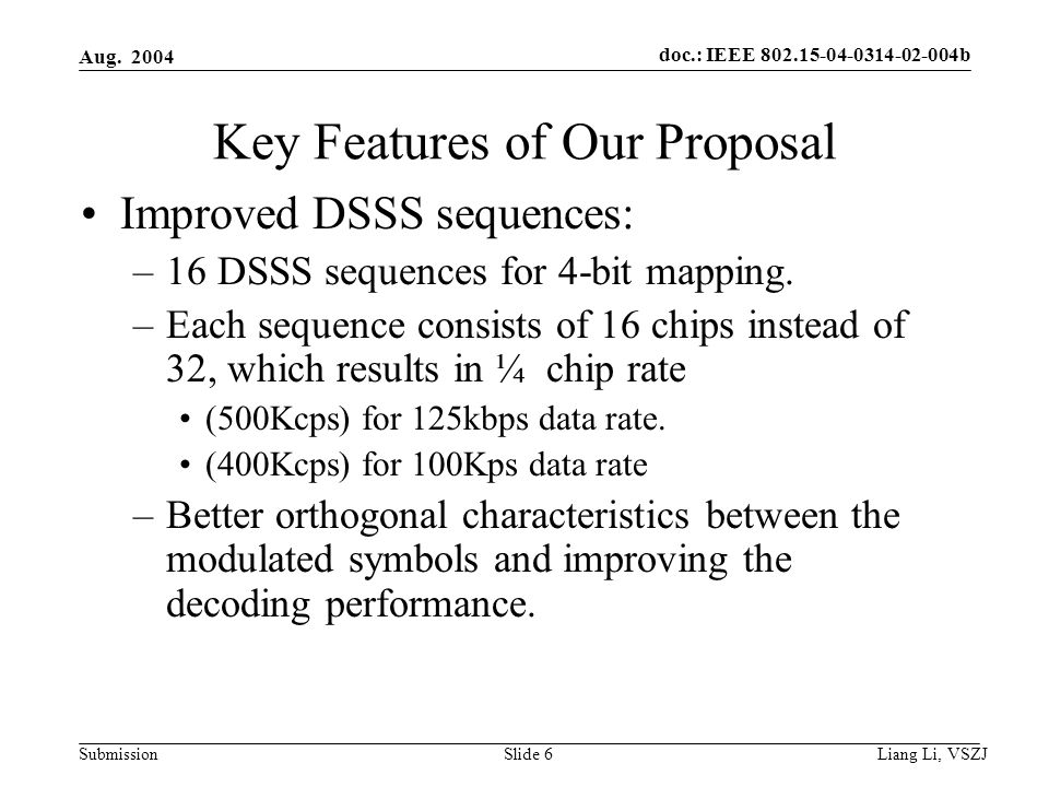 doc.: IEEE 802.15-04-0314-02-004b Submission Aug. 2004 Liang Li, VSZJ Slide 6 Key Features of Our Proposal Improved DSSS sequences: –16 DSSS sequences