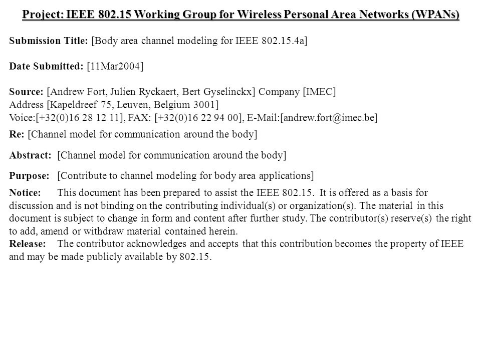 doc.: IEEE 802.15-04/120r0 Submission March 2004 Bert Gyselinckx, IMECSlide 1 Project: IEEE 802.15 Working Group for Wireless Personal Area Networks (WPANs) Submission Title: [Body area channel modeling for IEEE 802.15.4a] Date Submitted: [11Mar2004] Source: [Andrew Fort, Julien Ryckaert, Bert Gyselinckx] Company [IMEC] Address [Kapeldreef 75, Leuven, Belgium 3001] Voice:[+32(0)16 28 12 11], FAX: [+32(0)16 22 94 00], E-Mail:[andrew.fort@imec.be] Re: [Channel model for communication around the body] Abstract:[Channel model for communication around the body] Purpose:[Contribute to channel modeling for body area applications] Notice:This document has been prepared to assist the IEEE 802.15.