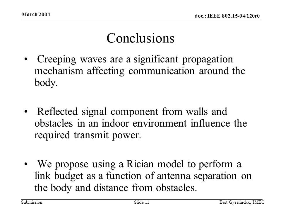 doc.: IEEE 802.15-04/120r0 Submission March 2004 Bert Gyselinckx, IMECSlide 11 Conclusions Creeping waves are a significant propagation mechanism affecting communication around the body.