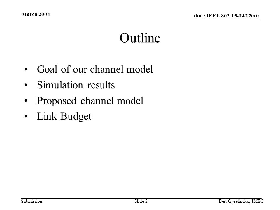 doc.: IEEE 802.15-04/120r0 Submission March 2004 Bert Gyselinckx, IMECSlide 2 Outline Goal of our channel model Simulation results Proposed channel model Link Budget