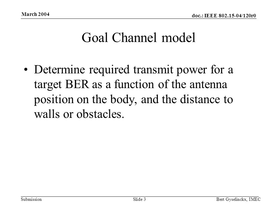 doc.: IEEE 802.15-04/120r0 Submission March 2004 Bert Gyselinckx, IMECSlide 3 Goal Channel model Determine required transmit power for a target BER as
