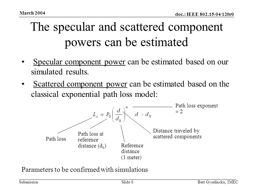 doc.: IEEE 802.15-04/120r0 Submission March 2004 Bert Gyselinckx, IMECSlide 8 The specular and scattered component powers can be estimated Specular component power can be estimated based on our simulated results.