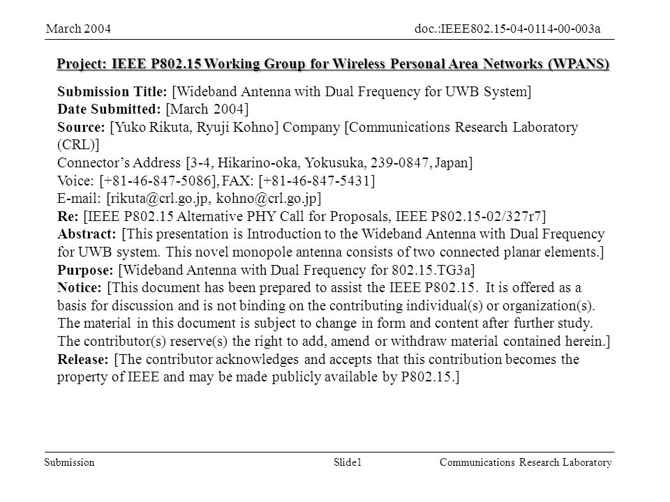 Slide1Submission doc.:IEEE aMarch 2004 Communications Research Laboratory Project: IEEE P Working Group for Wireless Personal Area Networks (WPANS) Submission Title: [Wideband Antenna with Dual Frequency for UWB System] Date Submitted: [March 2004] Source: [Yuko Rikuta, Ryuji Kohno] Company [Communications Research Laboratory (CRL)] Connectors Address [3-4, Hikarino-oka, Yokusuka, , Japan] Voice: [ ], FAX: [ ]    Re: [IEEE P Alternative PHY Call for Proposals, IEEE P /327r7] Abstract: [This presentation is Introduction to the Wideband Antenna with Dual Frequency for UWB system.
