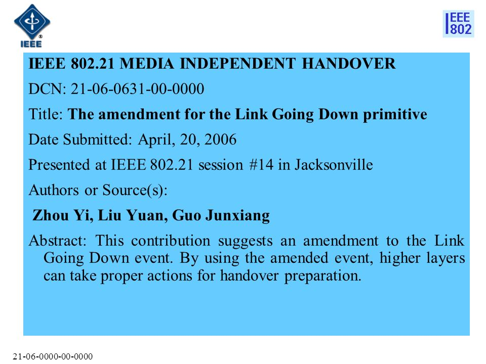 IEEE MEDIA INDEPENDENT HANDOVER DCN: Title: The amendment for the Link Going Down primitive Date Submitted: April, 20, 2006 Presented at IEEE session #14 in Jacksonville Authors or Source(s): Zhou Yi, Liu Yuan, Guo Junxiang Abstract: This contribution suggests an amendment to the Link Going Down event.