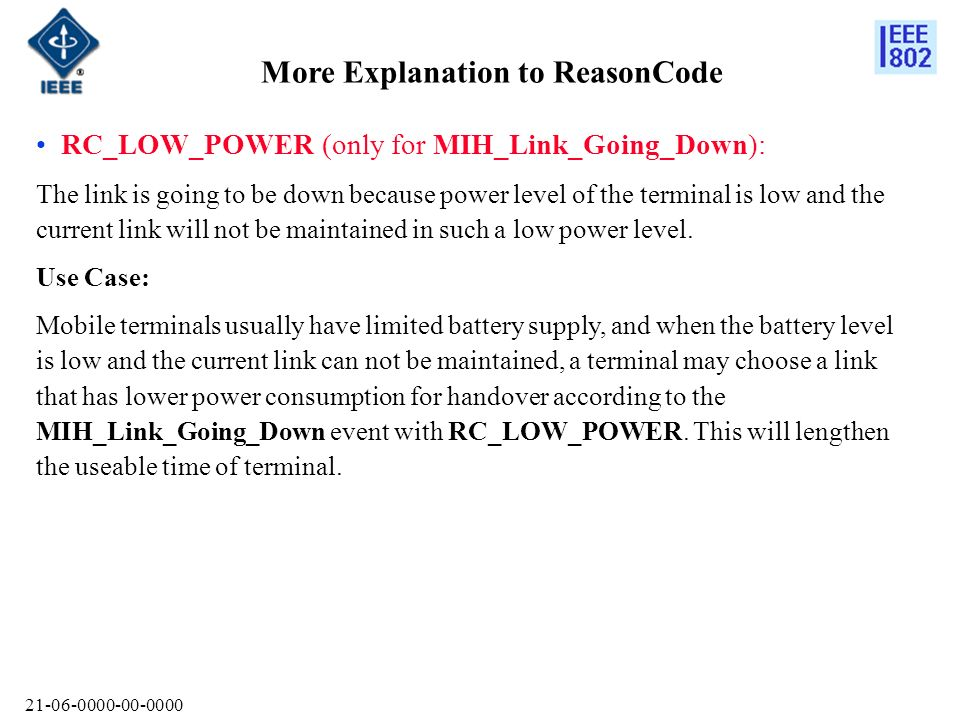 More Explanation to ReasonCode RC_LOW_POWER (only for MIH_Link_Going_Down): The link is going to be down because power level of the terminal is low and the current link will not be maintained in such a low power level.