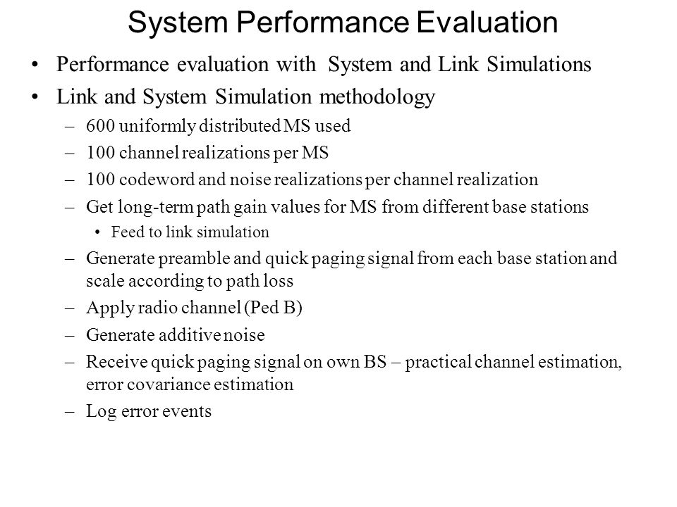 System Performance Evaluation Performance evaluation with System and Link Simulations Link and System Simulation methodology –600 uniformly distributed MS used –100 channel realizations per MS –100 codeword and noise realizations per channel realization –Get long-term path gain values for MS from different base stations Feed to link simulation –Generate preamble and quick paging signal from each base station and scale according to path loss –Apply radio channel (Ped B) –Generate additive noise –Receive quick paging signal on own BS – practical channel estimation, error covariance estimation –Log error events