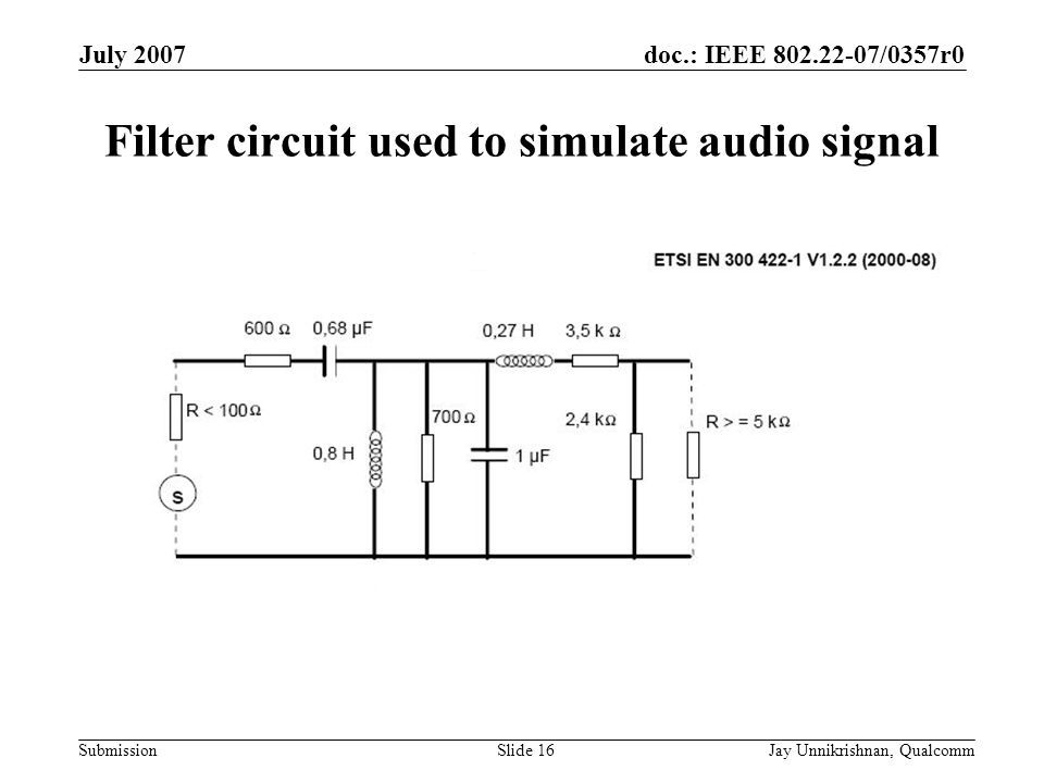 doc.: IEEE 802.22-07/0357r0 Submission July 2007 Jay Unnikrishnan, QualcommSlide 16 Filter circuit used to simulate audio signal