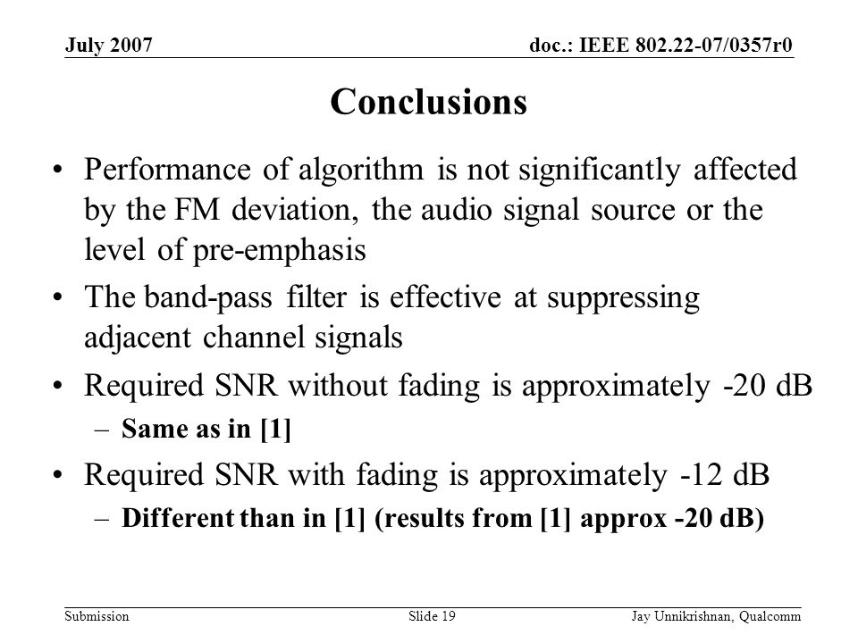 doc.: IEEE 802.22-07/0357r0 Submission July 2007 Jay Unnikrishnan, QualcommSlide 19 Conclusions Performance of algorithm is not significantly affected