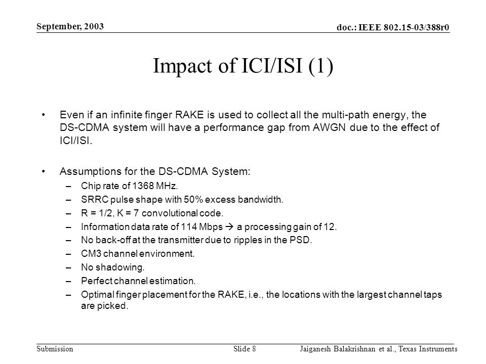 doc.: IEEE /388r0 Submission September, 2003 Jaiganesh Balakrishnan et al., Texas InstrumentsSlide 8 Impact of ICI/ISI (1) Even if an infinite finger RAKE is used to collect all the multi-path energy, the DS-CDMA system will have a performance gap from AWGN due to the effect of ICI/ISI.