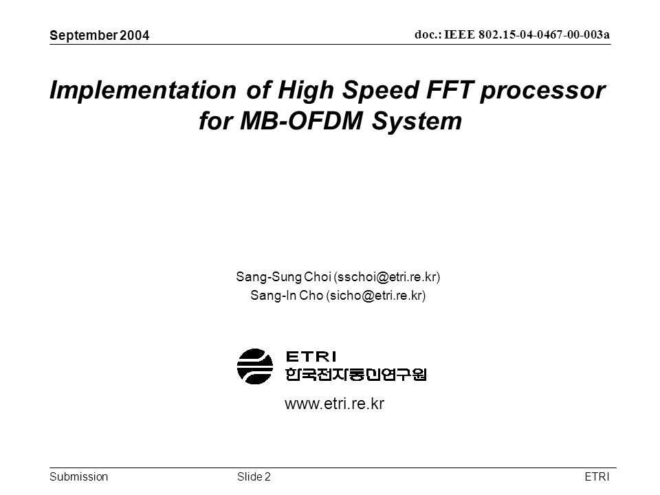 Submission doc.: IEEE 802.15-04-0467-00-003a September 2004 ETRISlide 2 Implementation of High Speed FFT processor for MB-OFDM System Sang-Sung Choi (