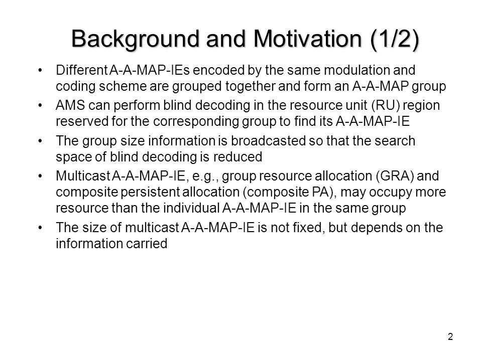 3 Background and Motivation (2/2) Since AMS does not know the exact number of MLRUs used in its multicast-A-AMAP-IE, it needs to check all possible MLRU sizes with different shifts to find its A-A-MAP-IE This operation demands huge computational complexity for blind decoding, especially when more than one multicast A-A-MAP-IE are there in the same group The location and size information of multicast A-A-MAP-IE should be effectively delivered to AMS to save the blind decoding complexity