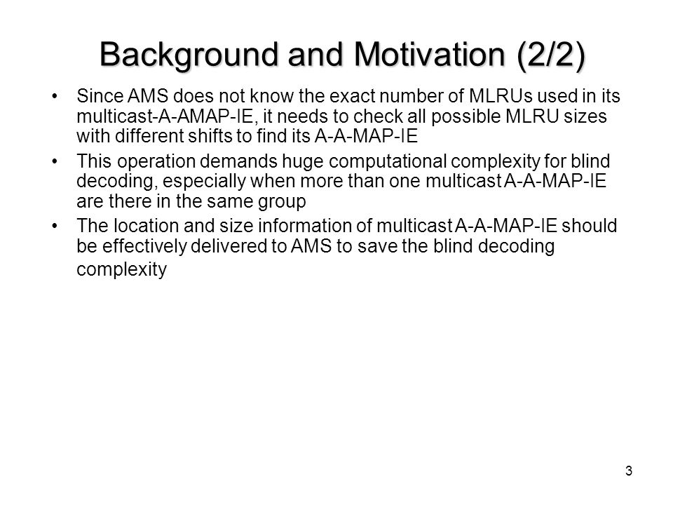 3 Background and Motivation (2/2) Since AMS does not know the exact number of MLRUs used in its multicast-A-AMAP-IE, it needs to check all possible ML