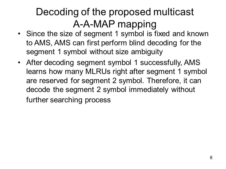 6 Decoding of the proposed multicast A-A-MAP mapping Since the size of segment 1 symbol is fixed and known to AMS, AMS can first perform blind decodin