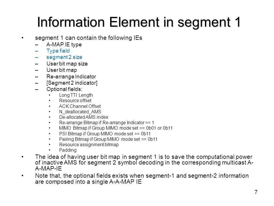8 Information Element in segment 2 Segment 2 can contain the following IEs –A-MAP IE type –Type field –Long TTI Length –Resource offset –ACK Channel Offset –N_deallocated_AMS De-allocated AMS index –Re-arrange Bitmap if Re-arrange Indicator == 1 –MIMO Bitmap if Group MIMO mode set == 0b01 or 0b11 –PSI Bitmap if Group MIMO mode set == 0b11 –Pairing Bitmap if Group MIMO mode set == 0b11 –Resource assignment bitmap –Padding