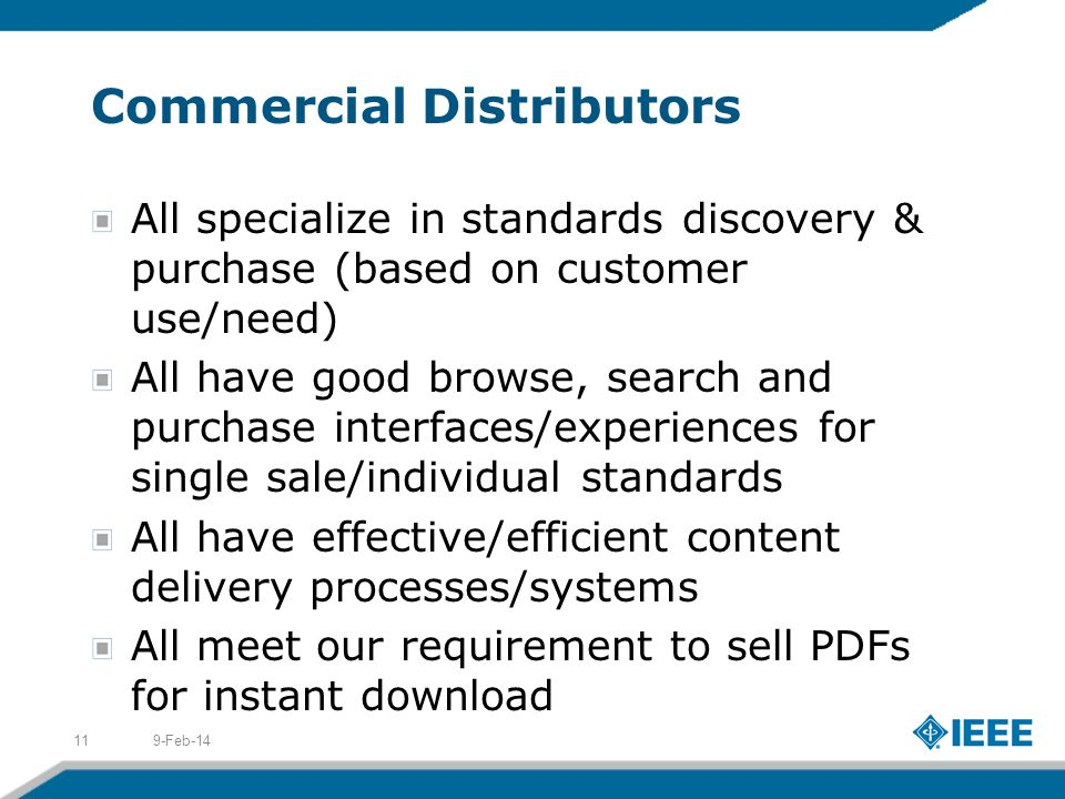 Commercial Distributors All specialize in standards discovery & purchase (based on customer use/need) All have good browse, search and purchase interfaces/experiences for single sale/individual standards All have effective/efficient content delivery processes/systems All meet our requirement to sell PDFs for instant download 9-Feb-1411