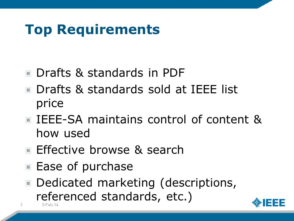Top Requirements Drafts & standards in PDF Drafts & standards sold at IEEE list price IEEE-SA maintains control of content & how used Effective browse & search Ease of purchase Dedicated marketing (descriptions, referenced standards, etc.) 9-Feb-143