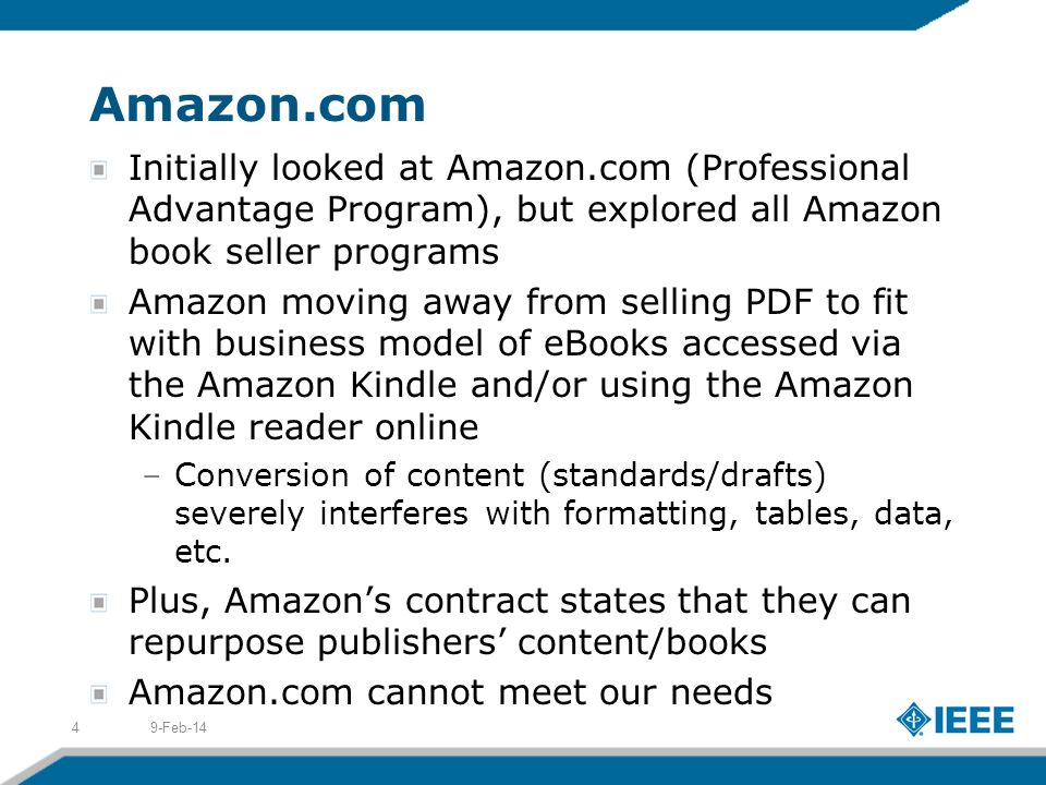 Amazon.com Initially looked at Amazon.com (Professional Advantage Program), but explored all Amazon book seller programs Amazon moving away from selling PDF to fit with business model of eBooks accessed via the Amazon Kindle and/or using the Amazon Kindle reader online –Conversion of content (standards/drafts) severely interferes with formatting, tables, data, etc.