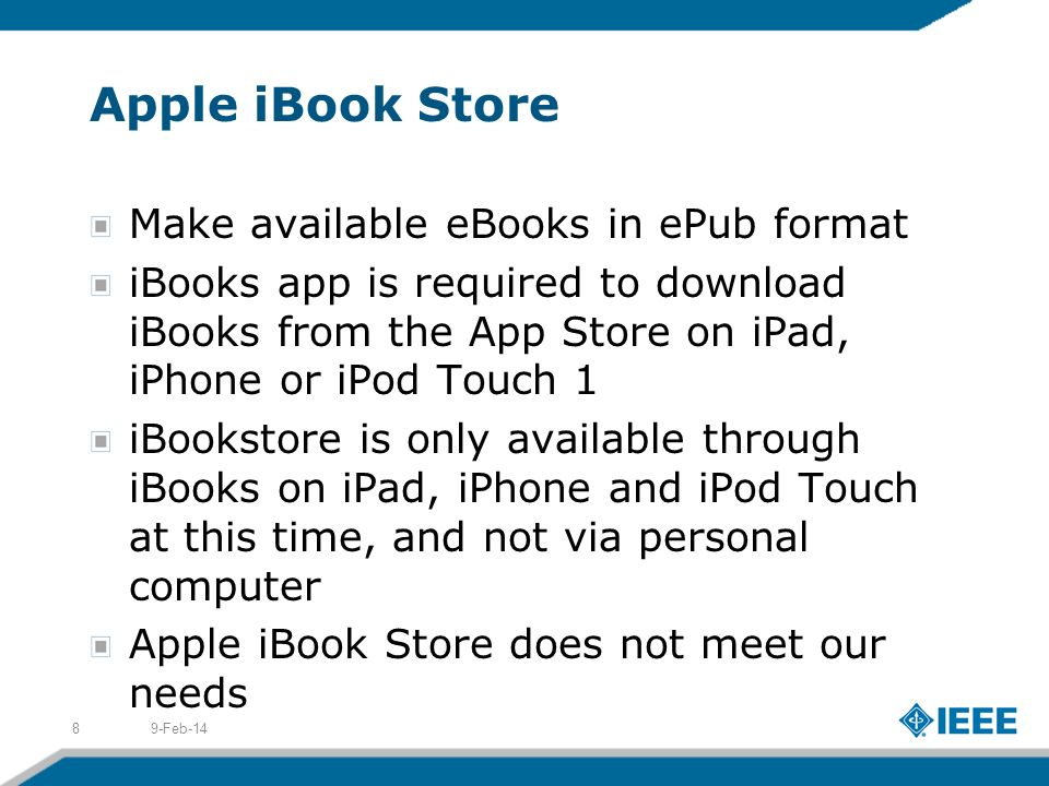 Apple iBook Store Make available eBooks in ePub format iBooks app is required to download iBooks from the App Store on iPad, iPhone or iPod Touch 1 iBookstore is only available through iBooks on iPad, iPhone and iPod Touch at this time, and not via personal computer Apple iBook Store does not meet our needs 9-Feb-148