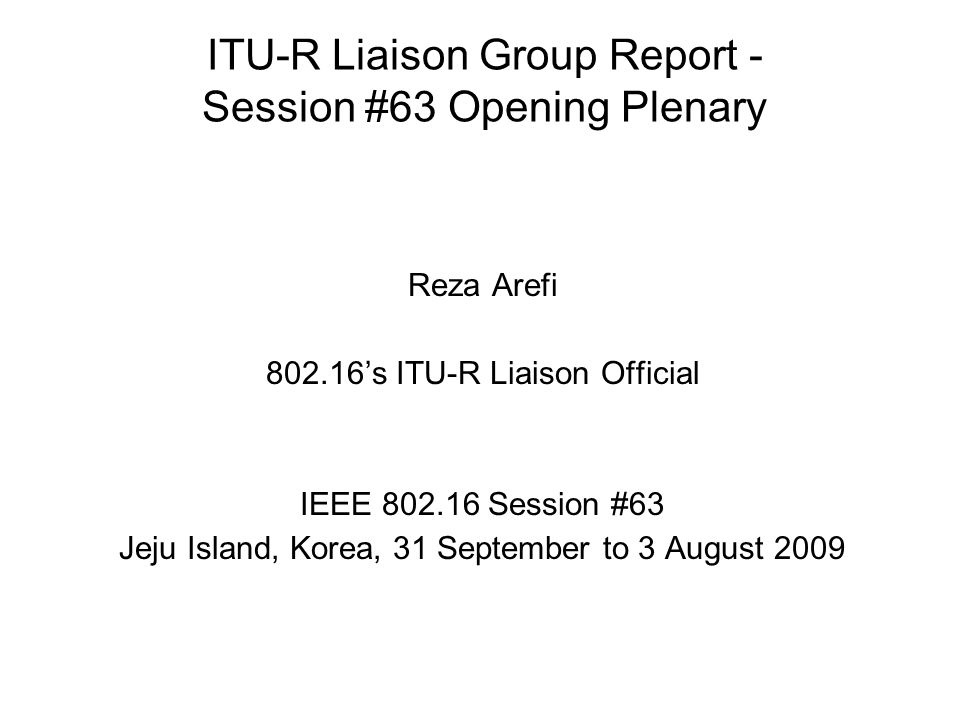 ITU-R Liaison Group Report - Session #63 Opening Plenary Reza Arefi 802.16s ITU-R Liaison Official IEEE 802.16 Session #63 Jeju Island, Korea, 31 September to 3 August 2009