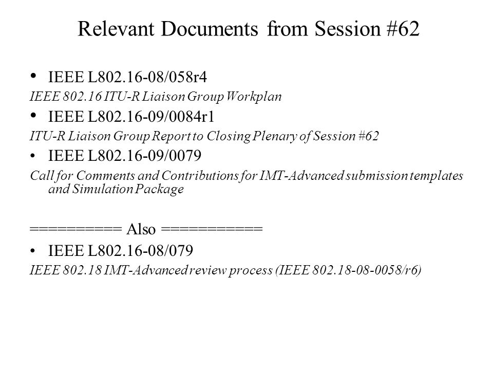 Relevant Documents from Session #62 IEEE L802.16-08/058r4 IEEE 802.16 ITU-R Liaison Group Workplan IEEE L802.16-09/0084r1 ITU-R Liaison Group Report to Closing Plenary of Session #62 IEEE L802.16-09/0079 Call for Comments and Contributions for IMT-Advanced submission templates and Simulation Package ========== Also =========== IEEE L802.16-08/079 IEEE 802.18 IMT-Advanced review process (IEEE 802.18-08-0058/r6)