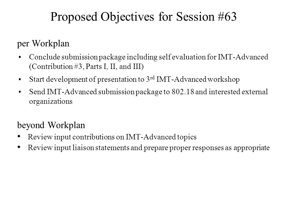 Proposed Objectives for Session #63 per Workplan Conclude submission package including self evaluation for IMT-Advanced (Contribution #3, Parts I, II, and III) Start development of presentation to 3 rd IMT-Advanced workshop Send IMT-Advanced submission package to 802.18 and interested external organizations beyond Workplan Review input contributions on IMT-Advanced topics Review input liaison statements and prepare proper responses as appropriate