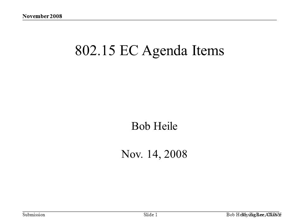 Submission November 2008 Bob Heile, ZigBee Alliance 802.15 EC Agenda Items Study Group Renewals no supporting material –15.4f amendment-active tag RFID (32/0/0) –15.4g amendment-smartmeter utility networks (33/0/0) –15.7 visible light communications (30/0/0) Drafts to RevCom –Conditional approval to forward 802.15.4c –Conditional approval to forward 802.15.5 PARs to NesCom –15.4f amendment-active tag RFID –15.4g amendment-smart meter utility networks –15.7 visible light communications 802.15.2 Reaffirmaton (28/0/0) no supporting material