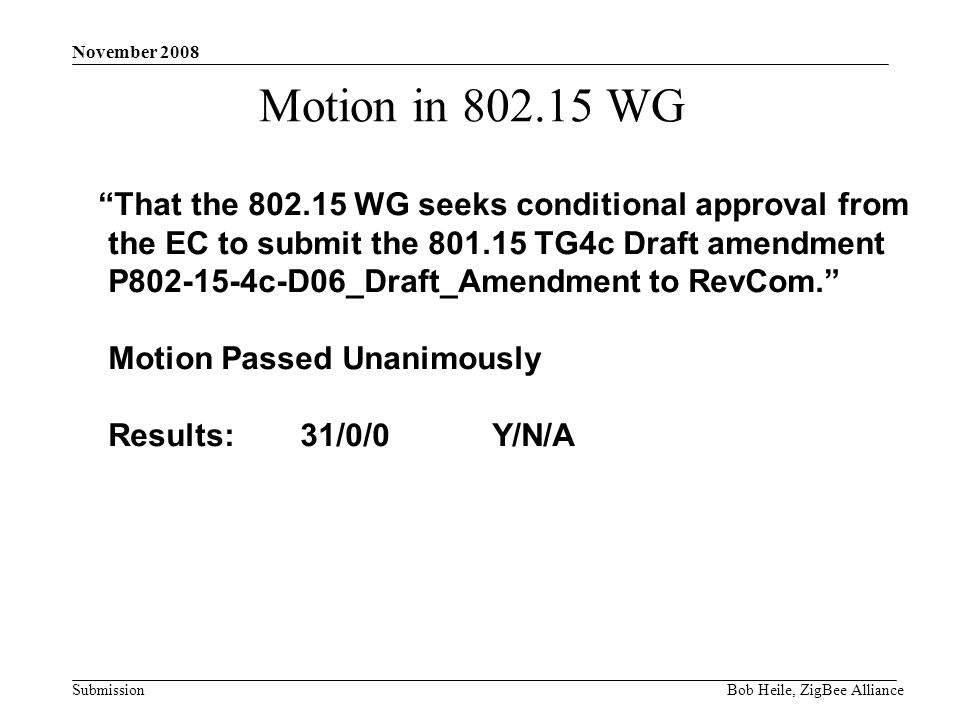 Submission November 2008 Bob Heile, ZigBee Alliance Motion in WG That the WG seeks conditional approval from the EC to submit the TG4c Draft amendment P c-D06_Draft_Amendment to RevCom.