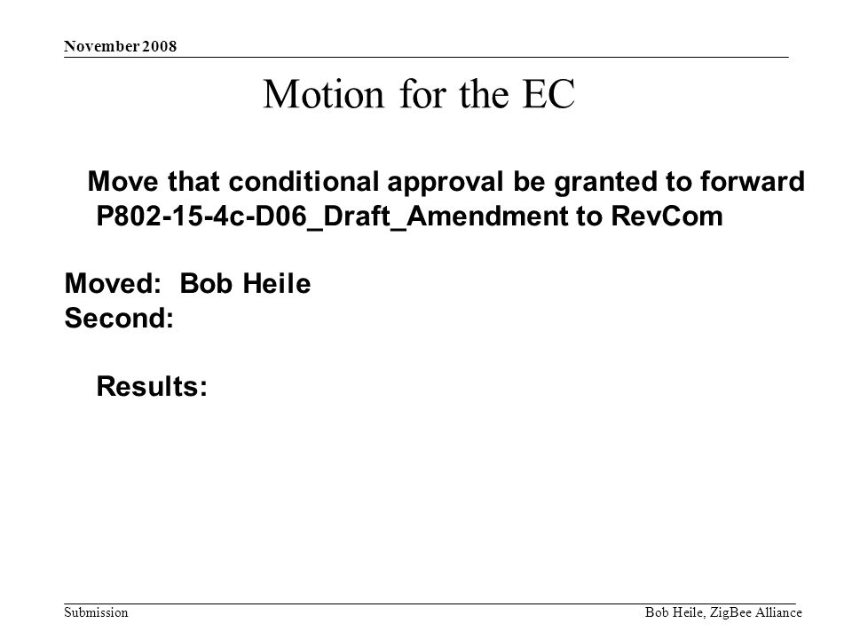 Submission November 2008 Bob Heile, ZigBee Alliance Motion for the EC Move that conditional approval be granted to forward P c-D06_Draft_Amendment to RevCom Moved: Bob Heile Second: Results:
