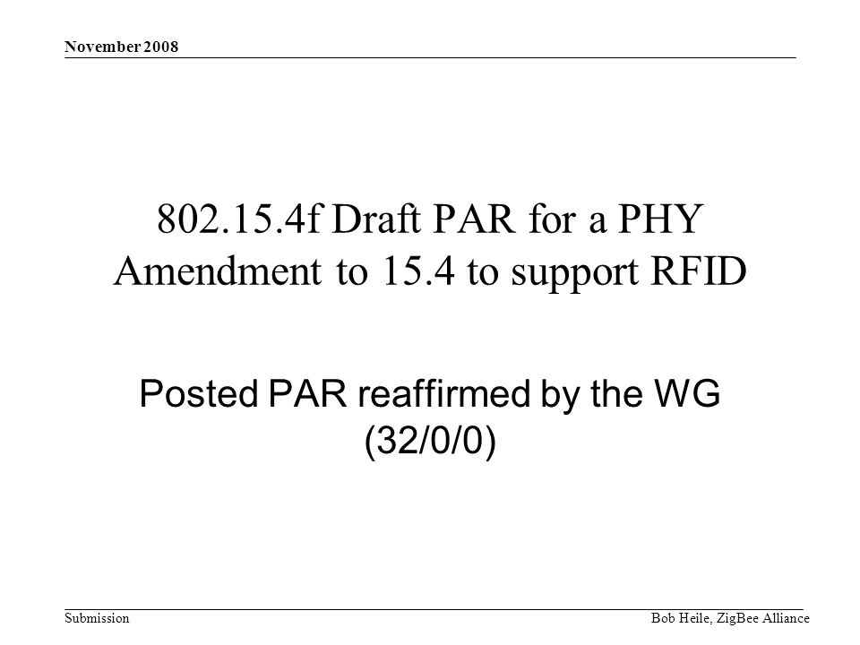 Submission November 2008 Bob Heile, ZigBee Alliance f Draft PAR for a PHY Amendment to 15.4 to support RFID Posted PAR reaffirmed by the WG (32/0/0)