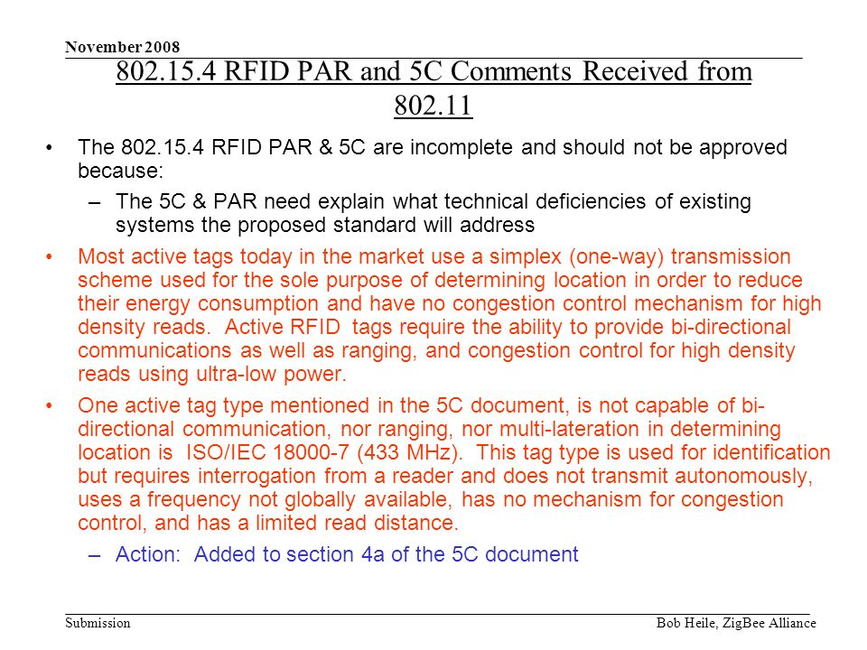 Submission November 2008 Bob Heile, ZigBee Alliance RFID PAR and 5C Comments Received from The RFID PAR & 5C are incomplete and should not be approved because: –The 5C & PAR need explain what technical deficiencies of existing systems the proposed standard will address Most active tags today in the market use a simplex (one-way) transmission scheme used for the sole purpose of determining location in order to reduce their energy consumption and have no congestion control mechanism for high density reads.