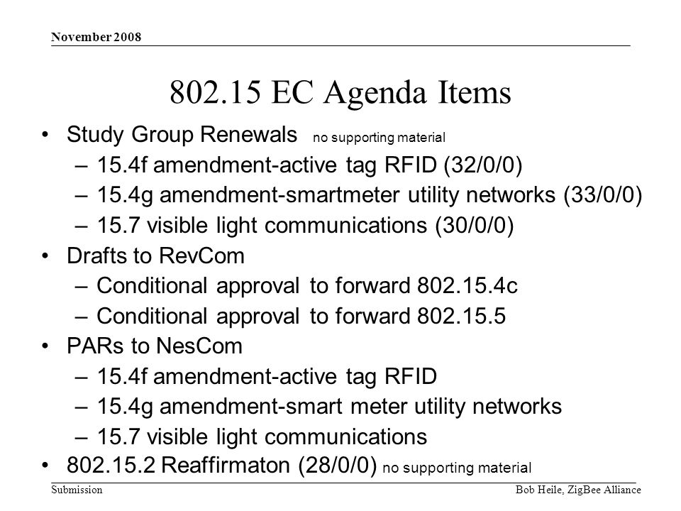 Submission November 2008 Bob Heile, ZigBee Alliance EC Agenda Items Study Group Renewals no supporting material –15.4f amendment-active tag RFID (32/0/0) –15.4g amendment-smartmeter utility networks (33/0/0) –15.7 visible light communications (30/0/0) Drafts to RevCom –Conditional approval to forward c –Conditional approval to forward PARs to NesCom –15.4f amendment-active tag RFID –15.4g amendment-smart meter utility networks –15.7 visible light communications Reaffirmaton (28/0/0) no supporting material