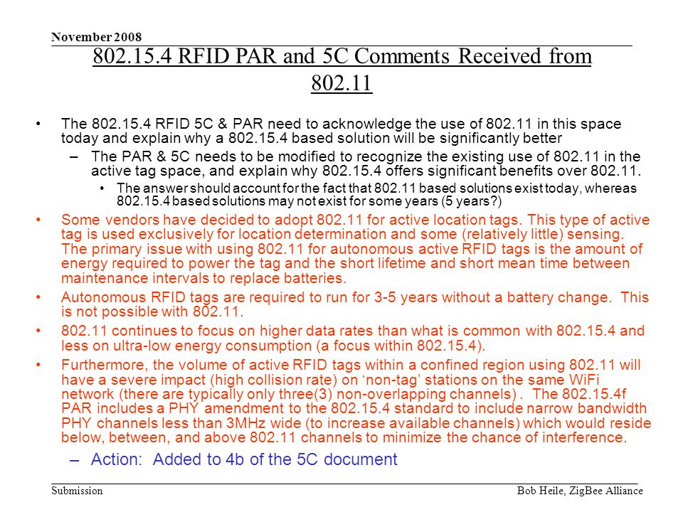 Submission November 2008 Bob Heile, ZigBee Alliance The 802.15.4 RFID 5C & PAR need to acknowledge the use of 802.11 in this space today and explain why a 802.15.4 based solution will be significantly better –The PAR & 5C needs to be modified to recognize the existing use of 802.11 in the active tag space, and explain why 802.15.4 offers significant benefits over 802.11.