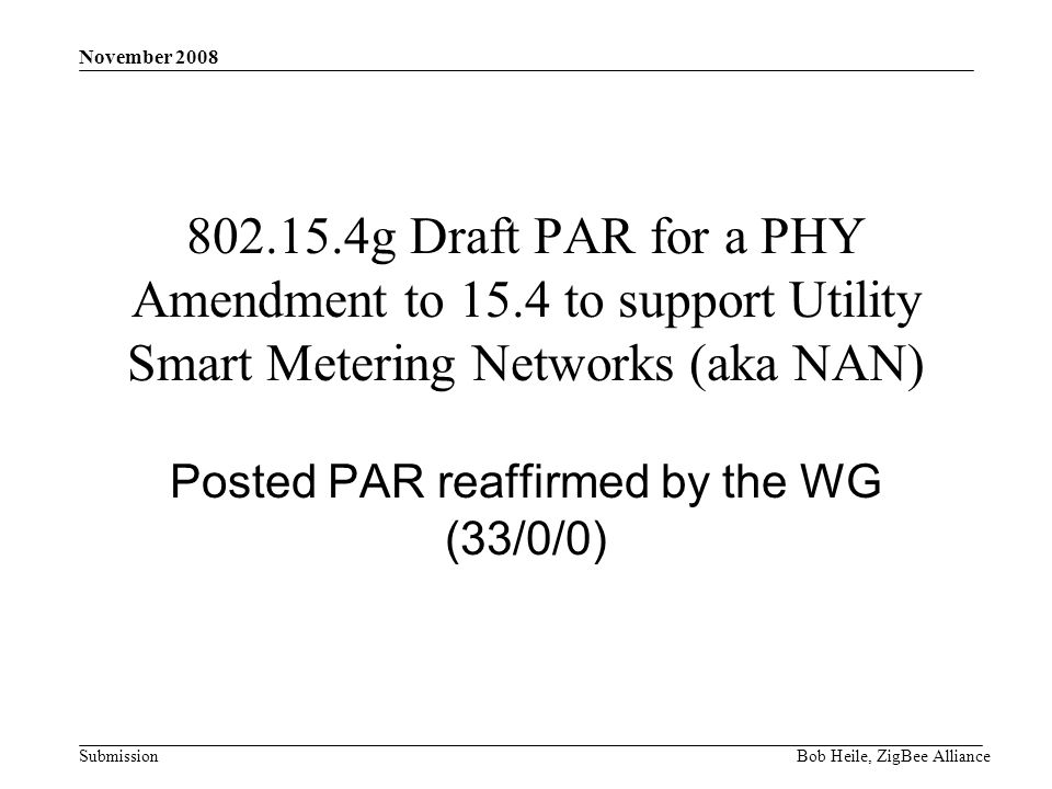 Submission November 2008 Bob Heile, ZigBee Alliance 802.15.4g Draft PAR for a PHY Amendment to 15.4 to support Utility Smart Metering Networks (aka NAN) Posted PAR reaffirmed by the WG (33/0/0)
