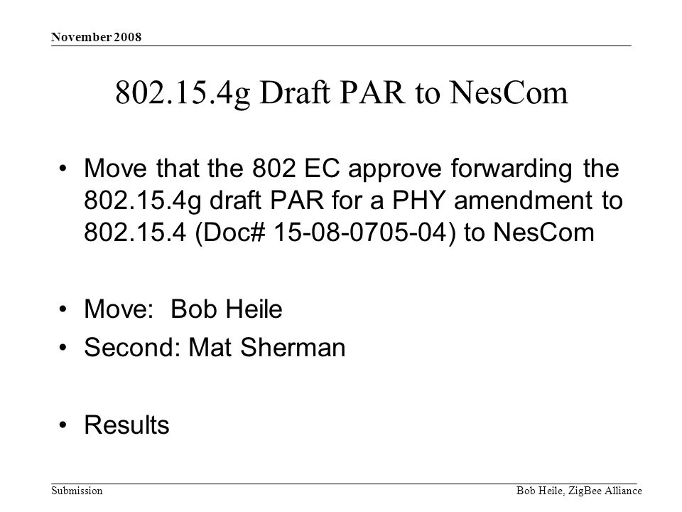 Submission November 2008 Bob Heile, ZigBee Alliance 802.15.4g Draft PAR to NesCom Move that the 802 EC approve forwarding the 802.15.4g draft PAR for a PHY amendment to 802.15.4 (Doc# 15-08-0705-04) to NesCom Move: Bob Heile Second: Mat Sherman Results