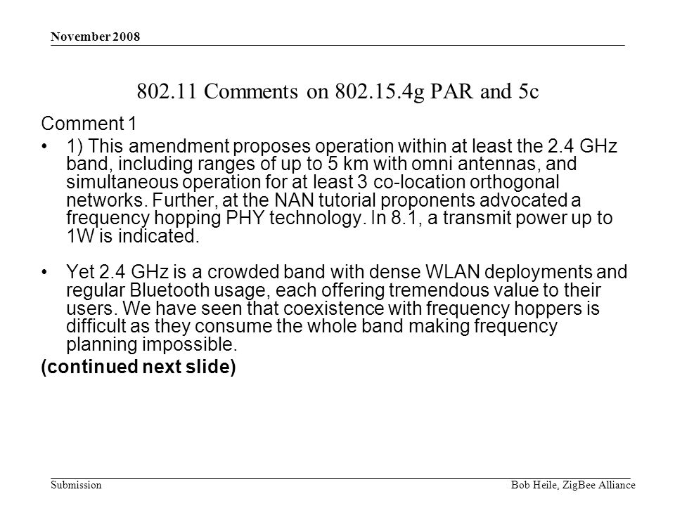 Submission November 2008 Bob Heile, ZigBee Alliance 802.11 Comments on 802.15.4g PAR and 5c Comment 1 1) This amendment proposes operation within at least the 2.4 GHz band, including ranges of up to 5 km with omni antennas, and simultaneous operation for at least 3 co-location orthogonal networks.