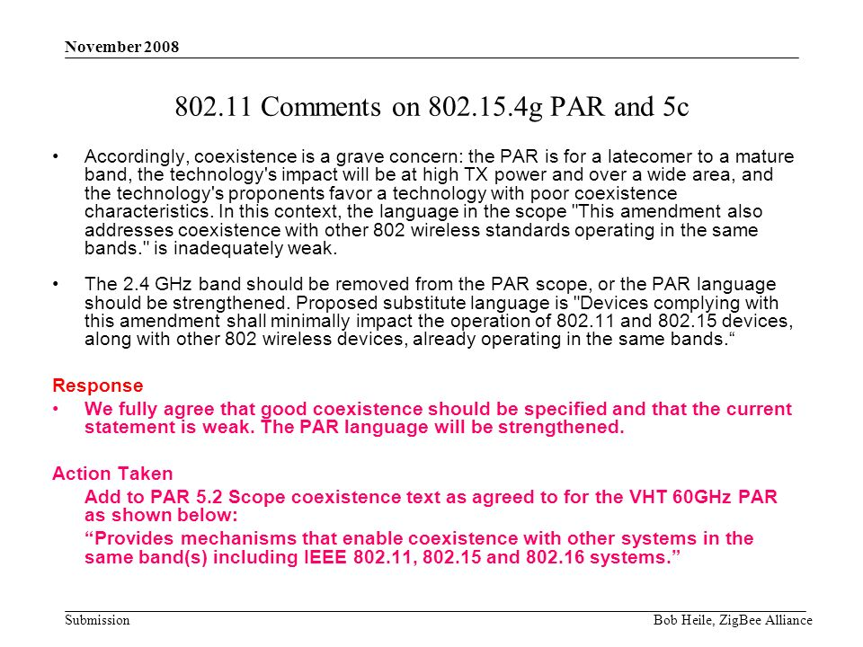 Submission November 2008 Bob Heile, ZigBee Alliance 802.11 Comments on 802.15.4g PAR and 5c Accordingly, coexistence is a grave concern: the PAR is for a latecomer to a mature band, the technology s impact will be at high TX power and over a wide area, and the technology s proponents favor a technology with poor coexistence characteristics.