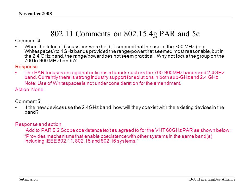 Submission November 2008 Bob Heile, ZigBee Alliance 802.11 Comments on 802.15.4g PAR and 5c Comment 4 When the tutorial discussions were held, it seemed that the use of the 700 MHz ( e.g.