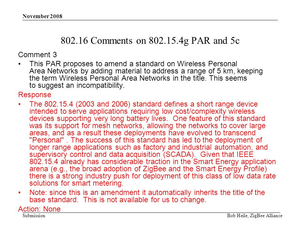 Submission November 2008 Bob Heile, ZigBee Alliance 802.16 Comments on 802.15.4g PAR and 5c Comment 3 This PAR proposes to amend a standard on Wireless Personal Area Networks by adding material to address a range of 5 km, keeping the term Wireless Personal Area Networks in the title.