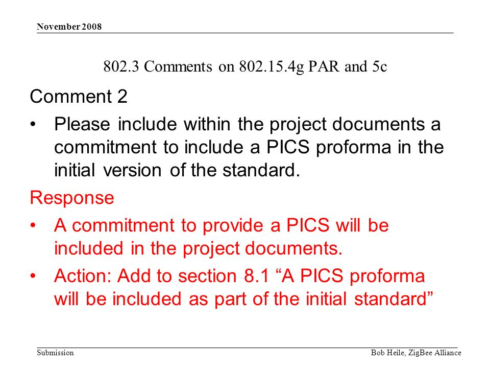 Submission November 2008 Bob Heile, ZigBee Alliance Comments on g PAR and 5c Comment 2 Please include within the project documents a commitment to include a PICS proforma in the initial version of the standard.