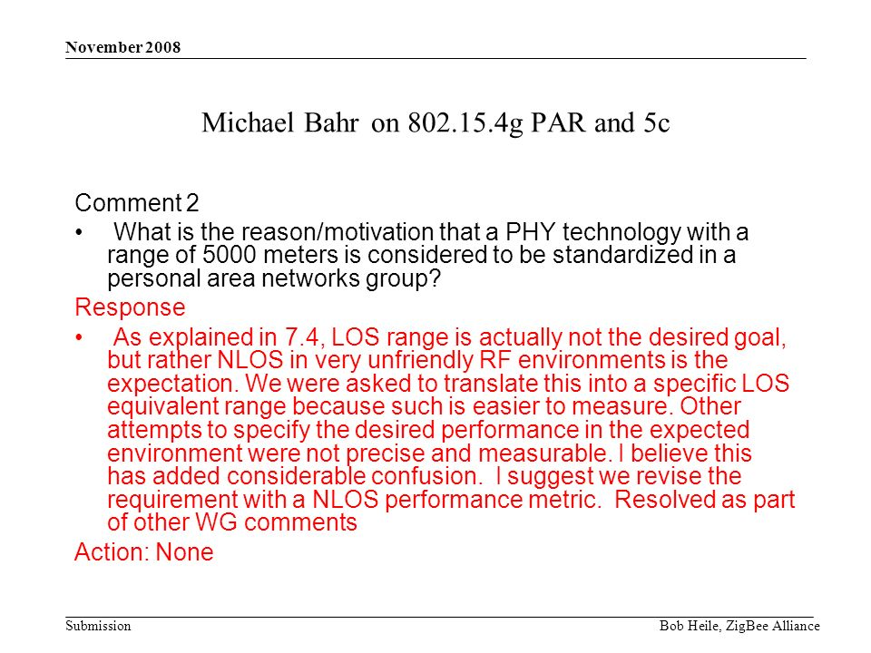 Submission November 2008 Bob Heile, ZigBee Alliance Michael Bahr on g PAR and 5c Comment 2 What is the reason/motivation that a PHY technology with a range of 5000 meters is considered to be standardized in a personal area networks group.