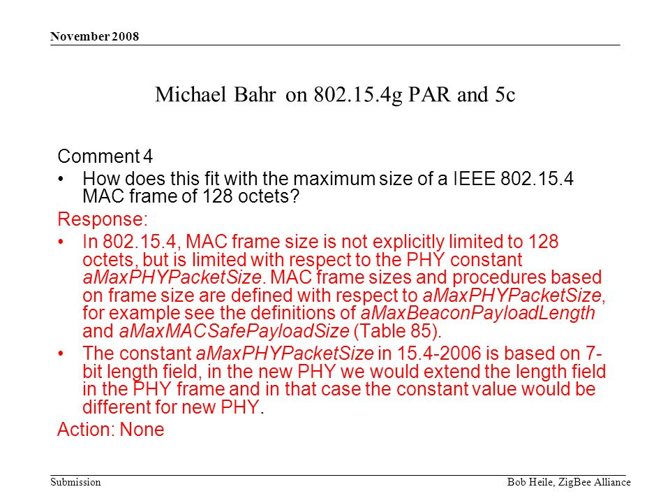 Submission November 2008 Bob Heile, ZigBee Alliance Michael Bahr on 802.15.4g PAR and 5c Comment 4 How does this fit with the maximum size of a IEEE 802.15.4 MAC frame of 128 octets.