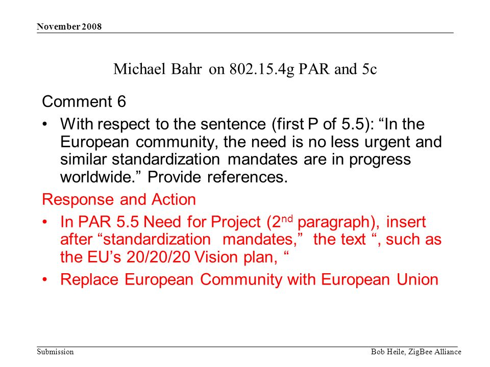 Submission November 2008 Bob Heile, ZigBee Alliance Michael Bahr on 802.15.4g PAR and 5c Comment 6 With respect to the sentence (first P of 5.5): In the European community, the need is no less urgent and similar standardization mandates are in progress worldwide.