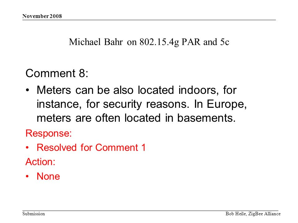 Submission November 2008 Bob Heile, ZigBee Alliance Michael Bahr on 802.15.4g PAR and 5c Comment 8: Meters can be also located indoors, for instance, for security reasons.