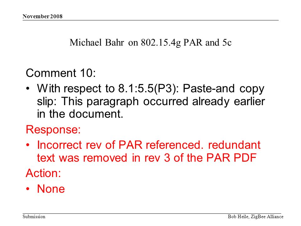 Submission November 2008 Bob Heile, ZigBee Alliance Michael Bahr on g PAR and 5c Comment 10: With respect to 8.1:5.5(P3): Paste-and copy slip: This paragraph occurred already earlier in the document.